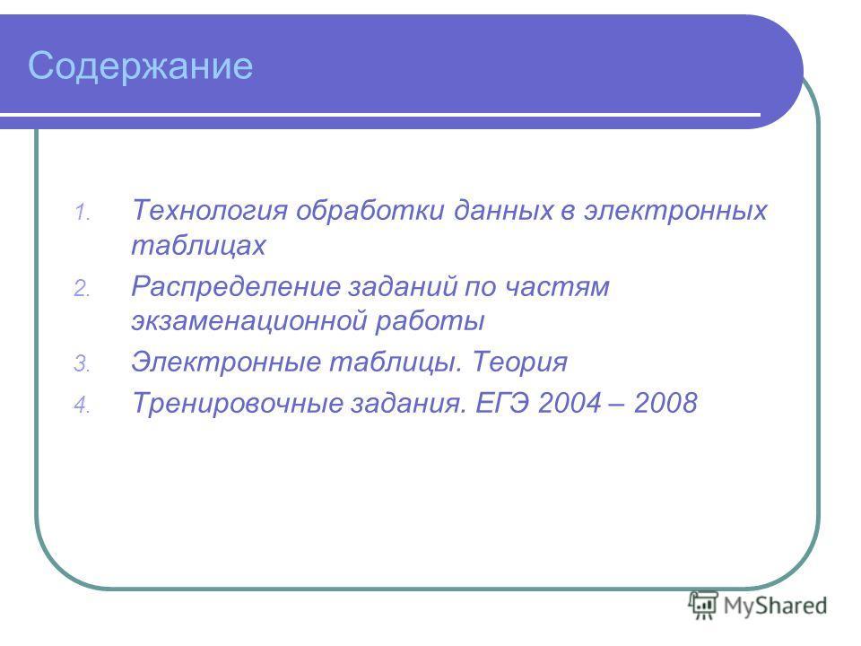 Содержание 1. Технология обработки данных в электронных таблицах 2. Распределение заданий по частям экзаменационной работы 3. Электронные таблицы. Теория 4. Тренировочные задания. ЕГЭ 2004 – 2008