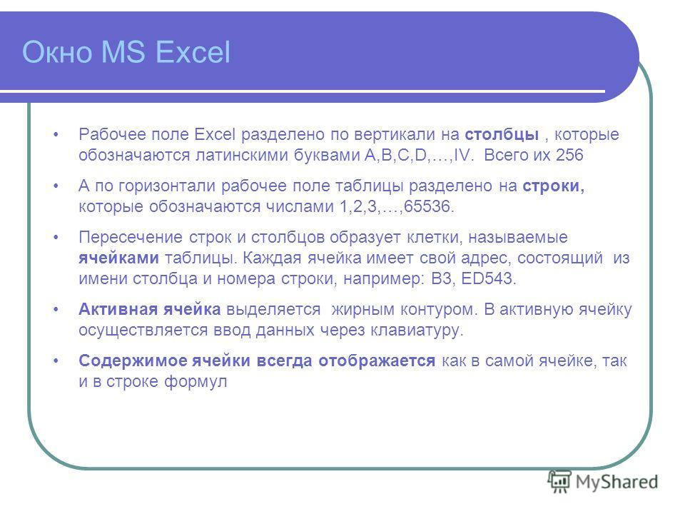 Окно MS Excel Рабочее поле Excel разделено по вертикали на столбцы, которые обозначаются латинскими буквами A,B,C,D,…,IV. Всего их 256 А по горизонтали рабочее поле таблицы разделено на строки, которые обозначаются числами 1,2,3,…,65536. Пересечение