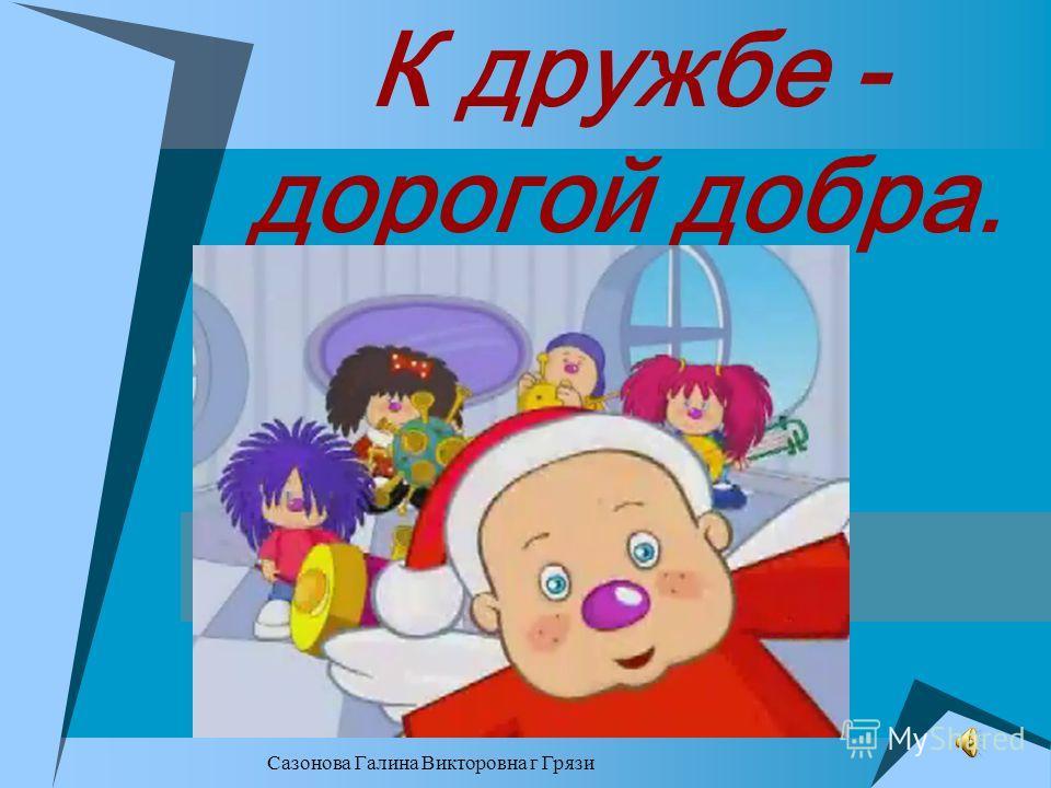 Сазонова Галина Викторовна г Грязи К дружбе - дорогой добра.