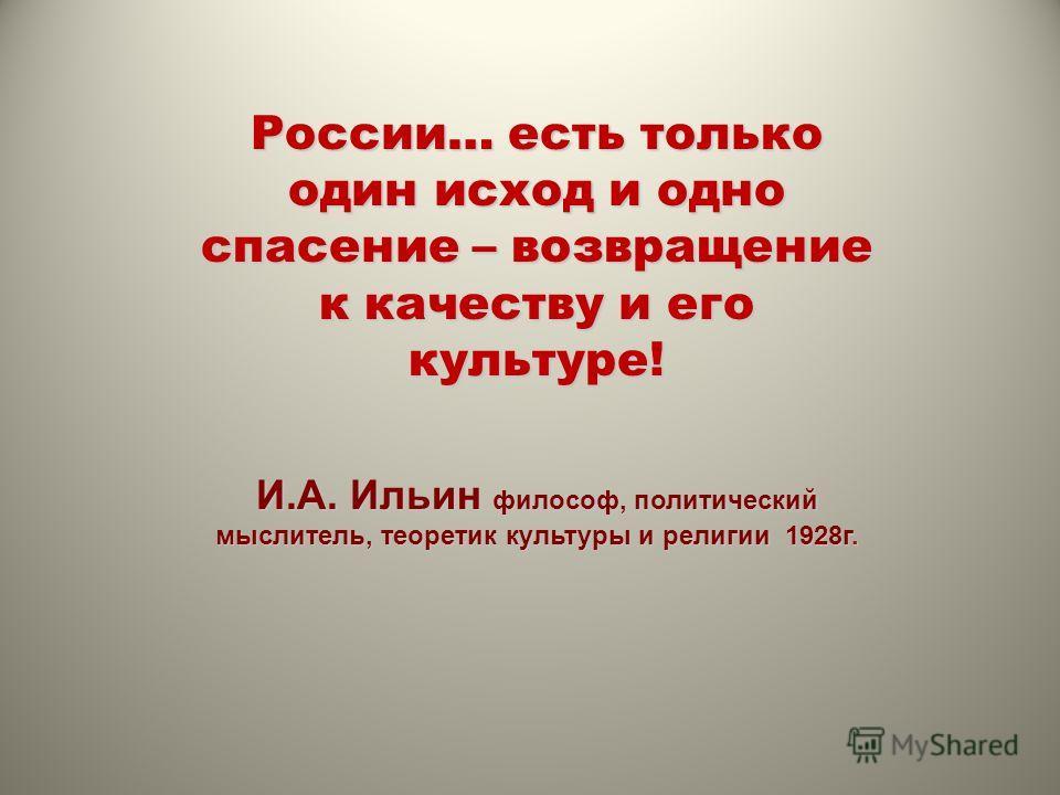 России… есть только один исход и одно спасение – возвращение к качеству и его культуре! И.А. Ильин философ, политический мыслитель, теоретик культуры и религии 1928г.