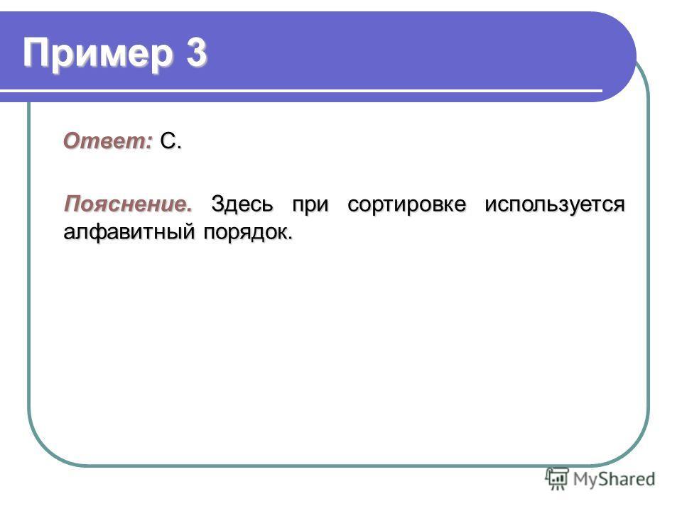 Пример 3 Ответ: C. Пояснение.Здесь при сортировке используется алфавитный порядок. Пояснение. Здесь при сортировке используется алфавитный порядок.