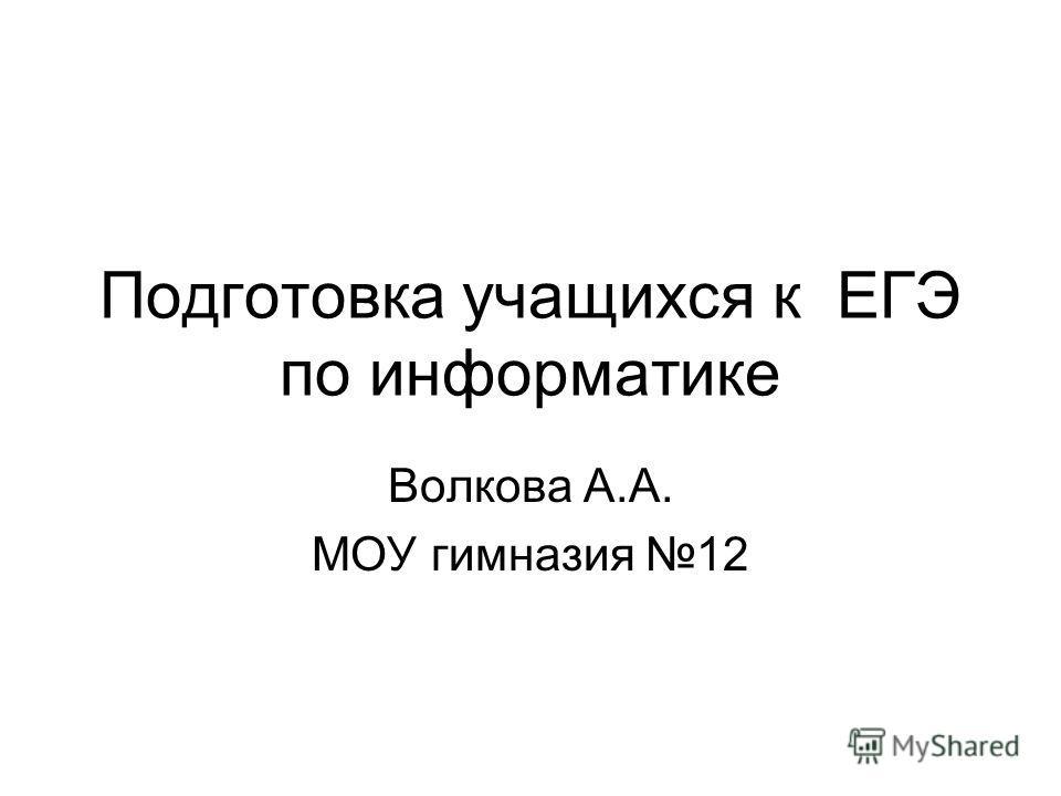 Подготовка учащихся к ЕГЭ по информатике Волкова А.А. МОУ гимназия 12