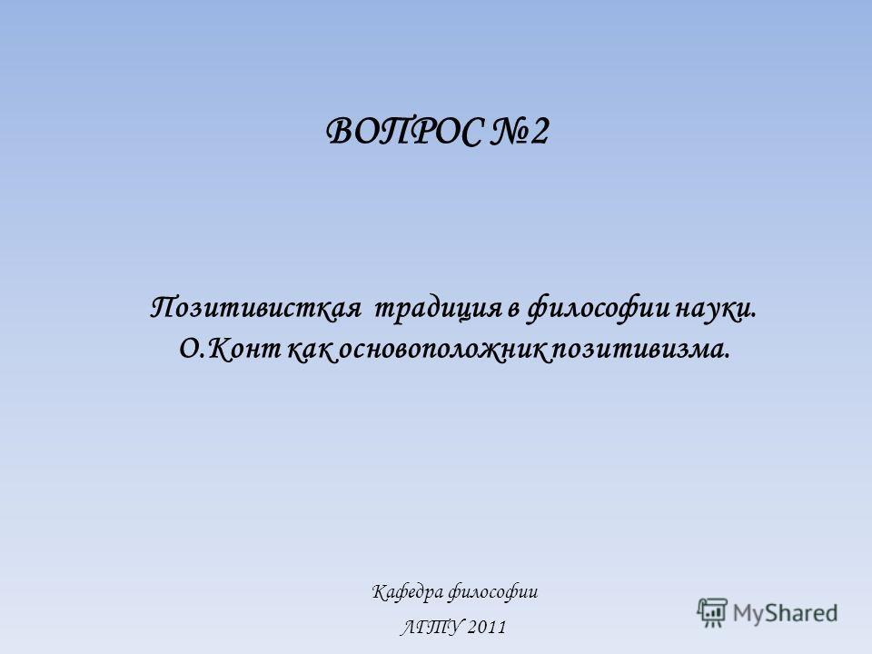 Кафедра философии ЛГТУ 2011 ВОПРОС 2 Позитивисткая традиция в философии науки. О.Конт как основоположник позитивизма.