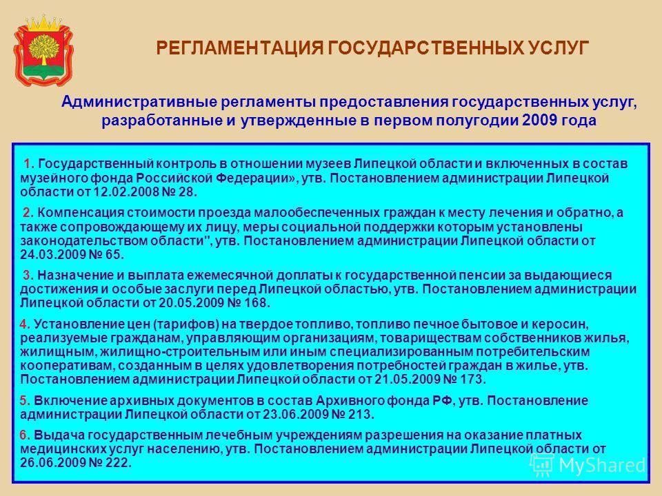 РЕГЛАМЕНТАЦИЯ ГОСУДАРСТВЕННЫХ УСЛУГ Административные регламенты предоставления государственных услуг, разработанные и утвержденные в первом полугодии 2009 года 1. Государственный контроль в отношении музеев Липецкой области и включенных в состав музе