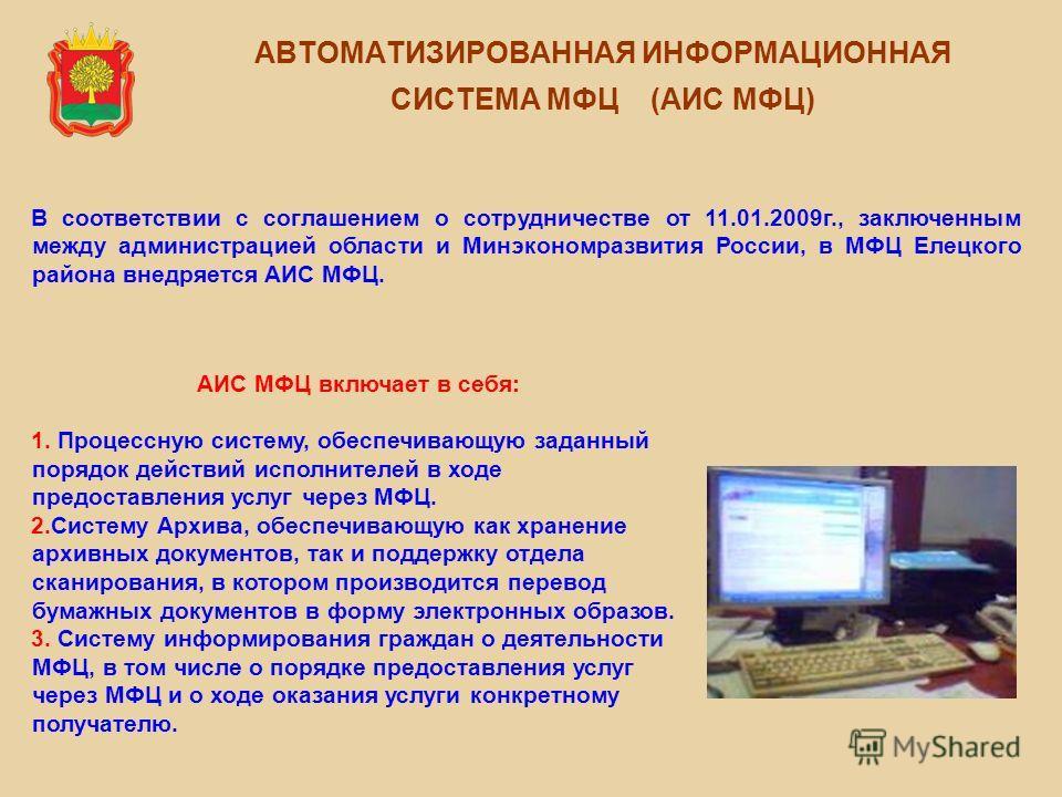АВТОМАТИЗИРОВАННАЯ ИНФОРМАЦИОННАЯ СИСТЕМА МФЦ (АИС МФЦ) В соответствии с соглашением о сотрудничестве от 11.01.2009г., заключенным между администрацией области и Минэкономразвития России, в МФЦ Елецкого района внедряется АИС МФЦ. АИС МФЦ включает в с