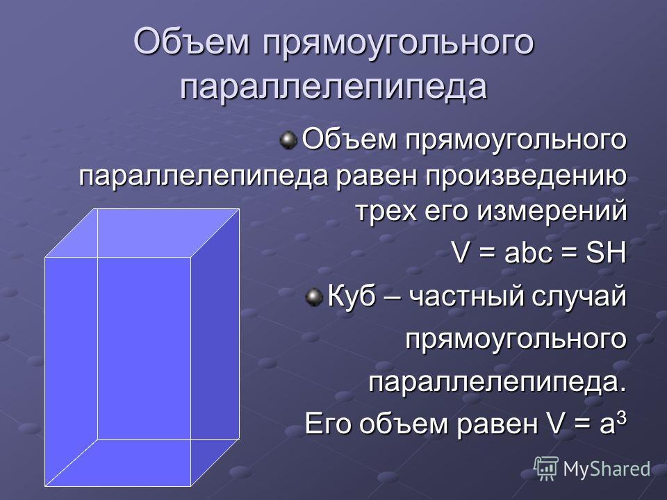 Объем прямоугольного параллелепипеда Объем прямоугольного параллелепипеда равен произведению трех его измерений V = abc = SH Куб – частный случай прямоугольногопараллелепипеда. Его объем равен V = a 3