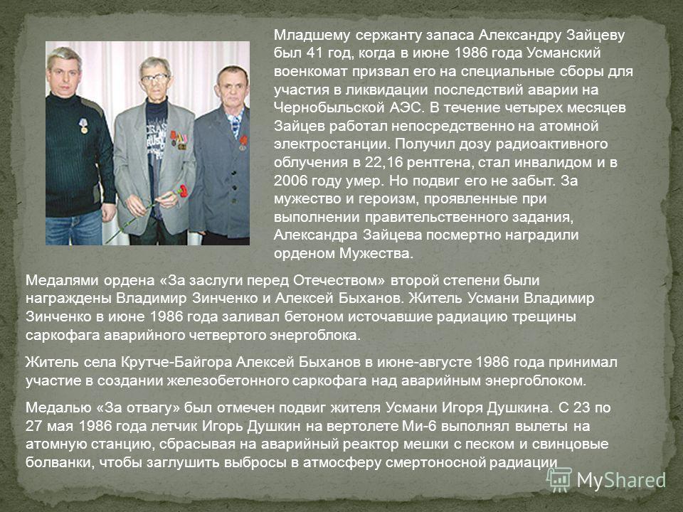 Младшему сержанту запаса Александру Зайцеву был 41 год, когда в июне 1986 года Усманский военкомат призвал его на специальные сборы для участия в ликвидации последствий аварии на Чернобыльской АЭС. В течение четырех месяцев Зайцев работал непосредств