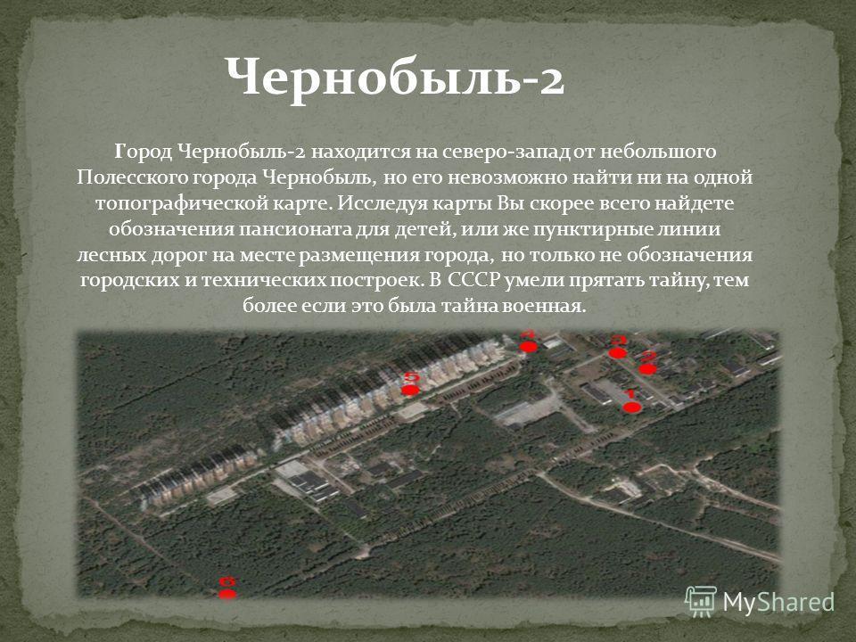 Город Чернобыль-2 находится на северо-запад от небольшого Полесского города Чернобыль, но его невозможно найти ни на одной топографической карте. Исследуя карты Вы скорее всего найдете обозначения пансионата для детей, или же пунктирные линии лесных