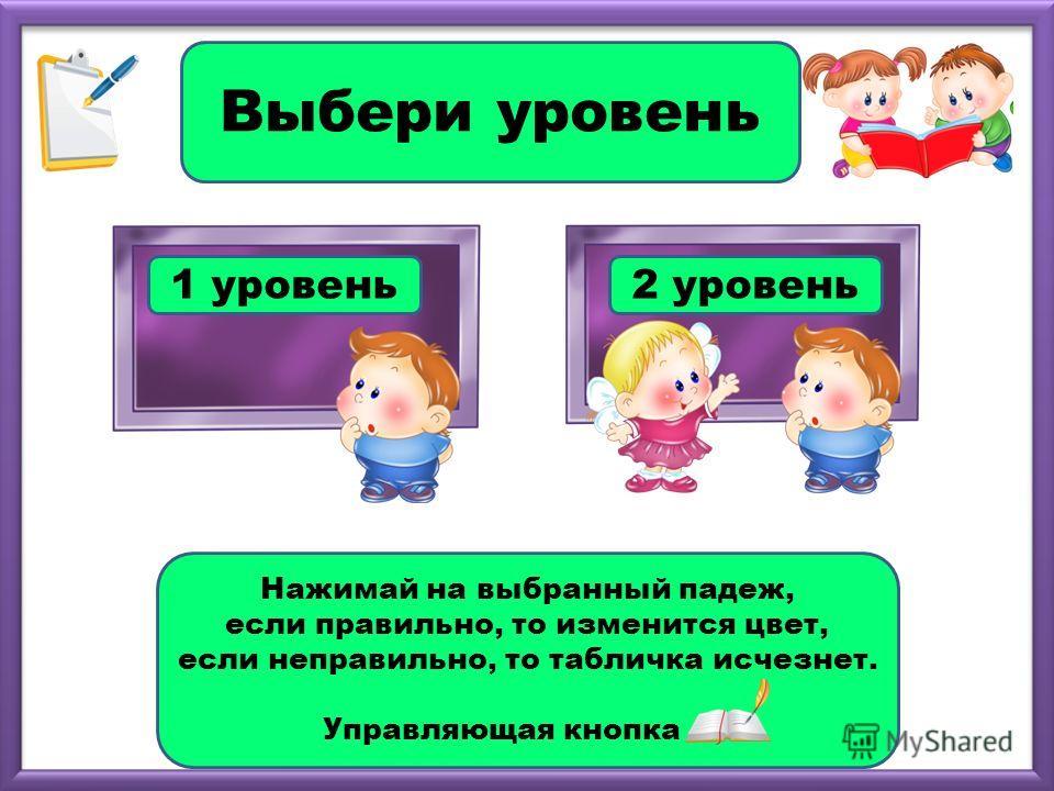 1 уровень2 уровень Выбери уровень Нажимай на выбранный падеж, если правильно, то изменится цвет, если неправильно, то табличка исчезнет. Управляющая кнопка