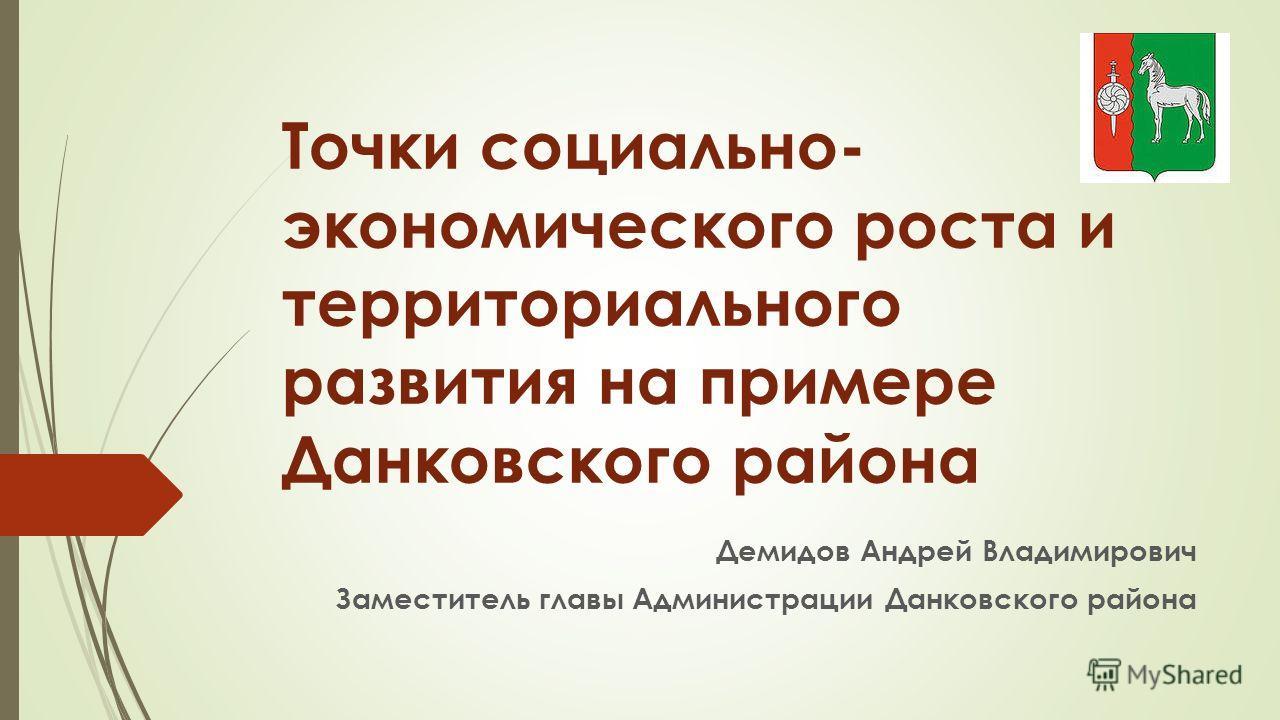 Точки социально- экономического роста и территориального развития на примере Данковского района Демидов Андрей Владимирович Заместитель главы Администрации Данковского района