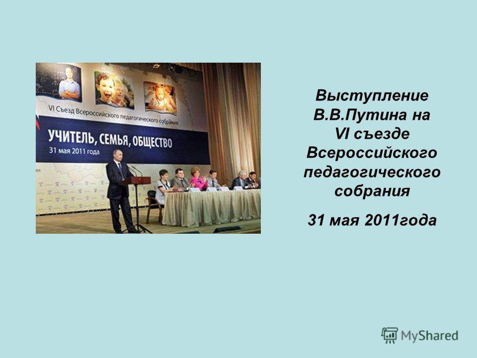 Выступление В.В.Путина на VI съезде Всероссийского педагогического собрания 31 мая 2011года
