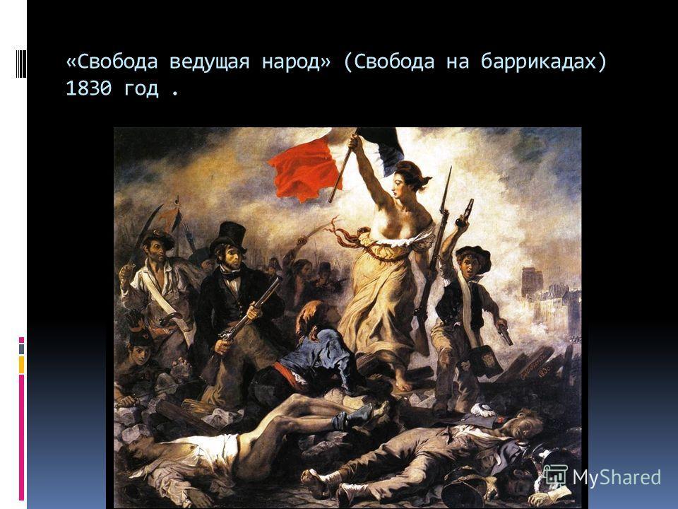 «Свобода ведущая народ» (Свобода на баррикадах) 1830 год.