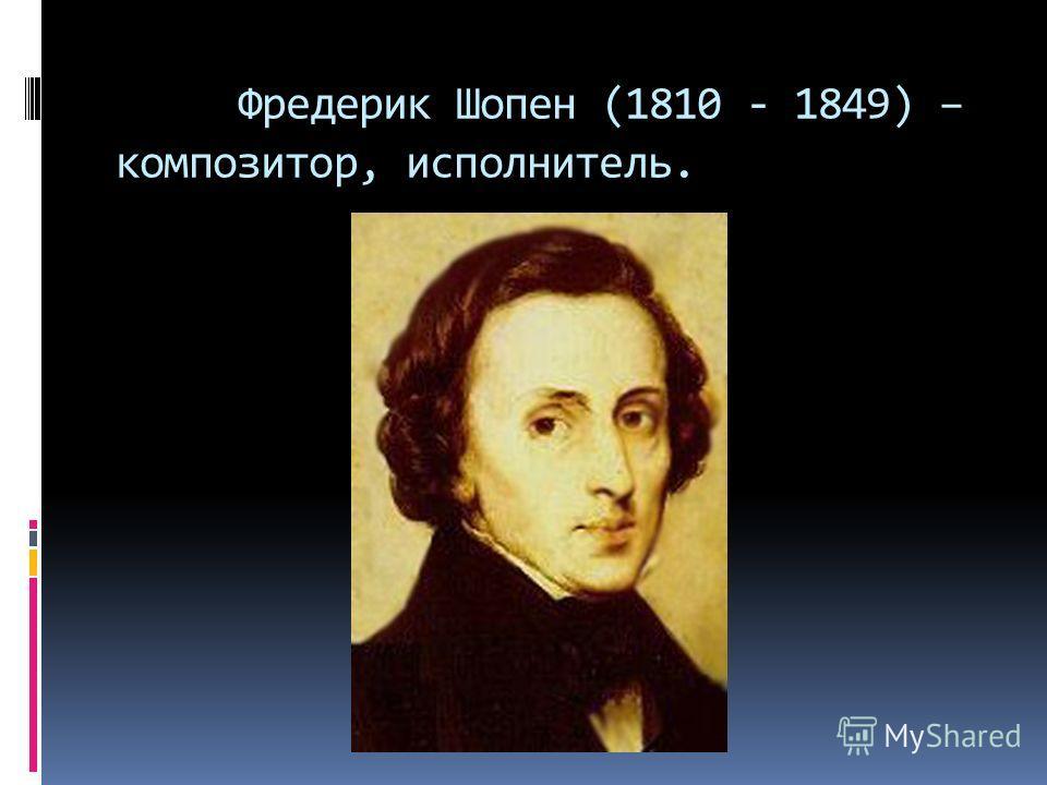 Фредерик Шопен (1810 - 1849) – композитор, исполнитель.