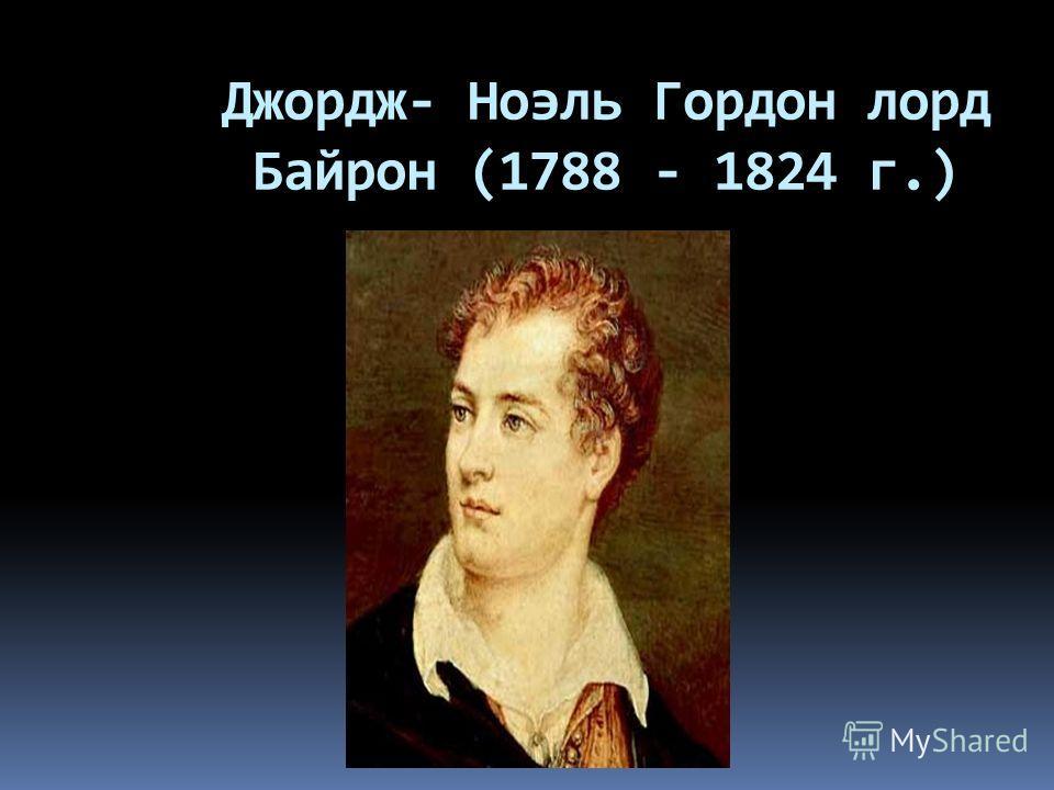 Джордж- Ноэль Гордон лорд Байрон (1788 - 1824 г.)
