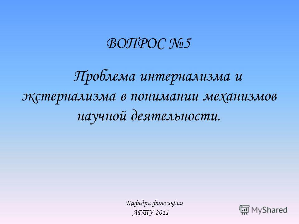 Кафедра философии ЛГТУ 2011 ВОПРОС 5 Проблема интернализма и экстернализма в понимании механизмов научной деятельности.