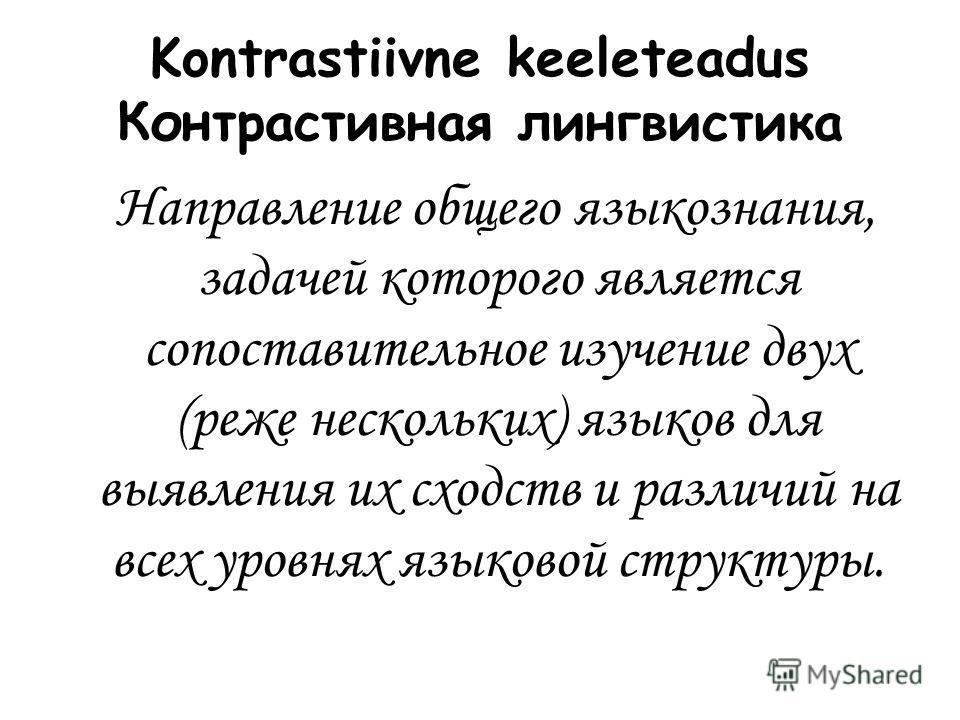 Kontrastiivne keeleteadus Контрастивная лингвистика Направление общего языкознания, задачей которого является сопоставительное изучение двух (реже нескольких) языков для выявления их сходств и различий на всех уровнях языковой структуры.