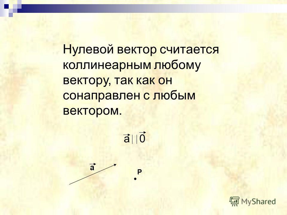Нулевой вектор считается коллинеарным любому вектору, так как он сонаправлен с любым вектором. a 0 a P