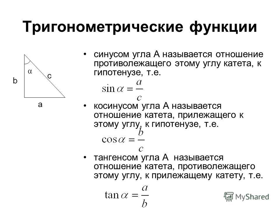Тригонометрические функции синусом угла А называется отношение противолежащего этому углу катета, к гипотенузе, т.е. косинусом угла А называется отношение катета, прилежащего к этому углу, к гипотенузе, т.е. тангенсом угла А называется отношение кате