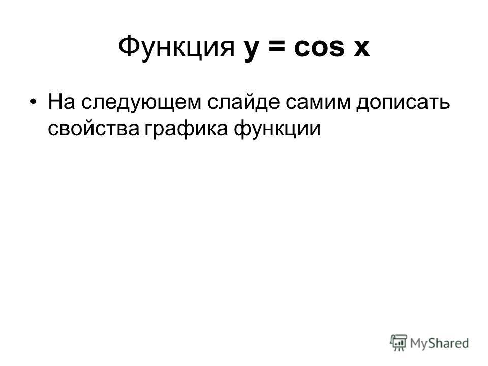 Функция у = cos x На следующем слайде самим дописать свойства графика функции