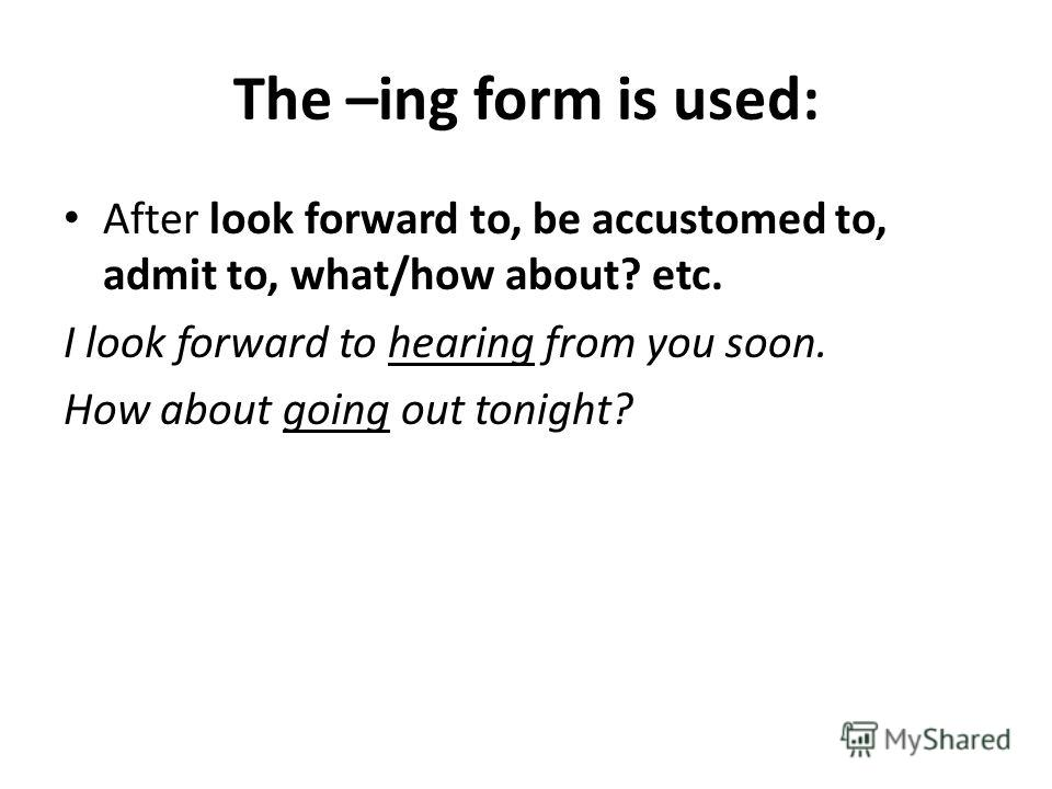 The –ing form is used: After look forward to, be accustomed to, admit to, what/how about? etc. I look forward to hearing from you soon. How about going out tonight?