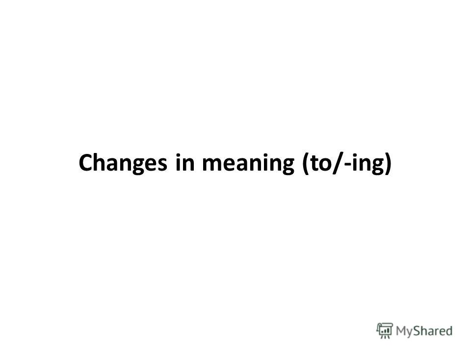 Changes in meaning (to/-ing)