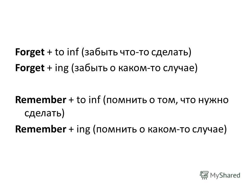 Forget + to inf (забыть что-то сделать) Forget + ing (забыть о каком-то случае) Remember + to inf (помнить о том, что нужно сделать) Remember + ing (помнить о каком-то случае)