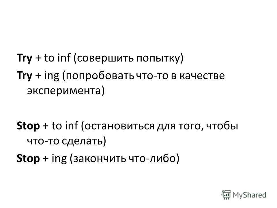 Try + to inf (совершить попытку) Try + ing (попробовать что-то в качестве эксперимента) Stop + to inf (остановиться для того, чтобы что-то сделать) Stop + ing (закончить что-либо)