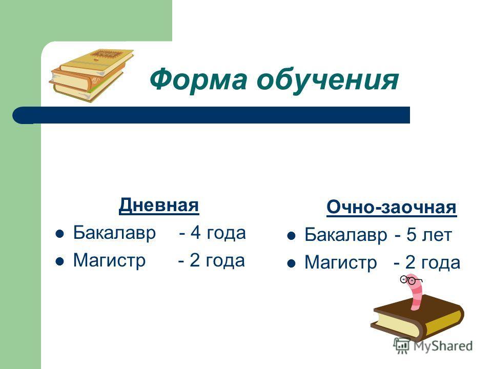 Форма обучения Дневная Бакалавр - 4 года Магистр - 2 года Очно-заочная Бакалавр - 5 лет Магистр - 2 года