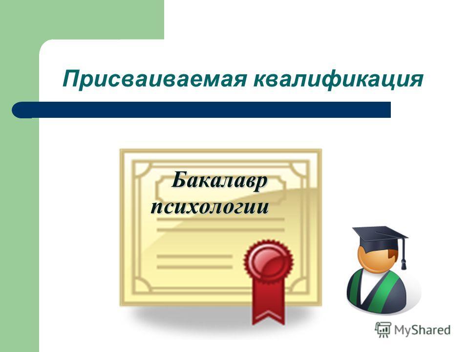 Присваиваемая квалификация Бакалавр Бакалавр психологии психологии