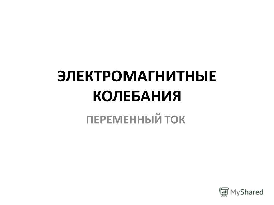 ЭЛЕКТРОМАГНИТНЫЕ КОЛЕБАНИЯ ПЕРЕМЕННЫЙ ТОК