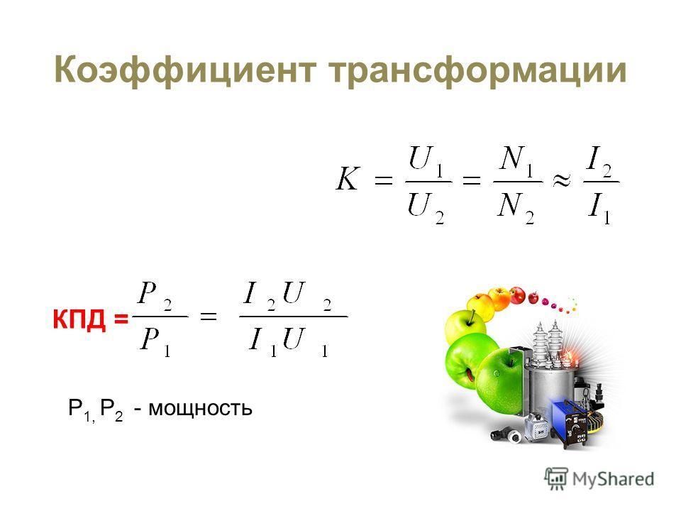 Коэффициент трансформации КПД = P 1, P 2 - мощность
