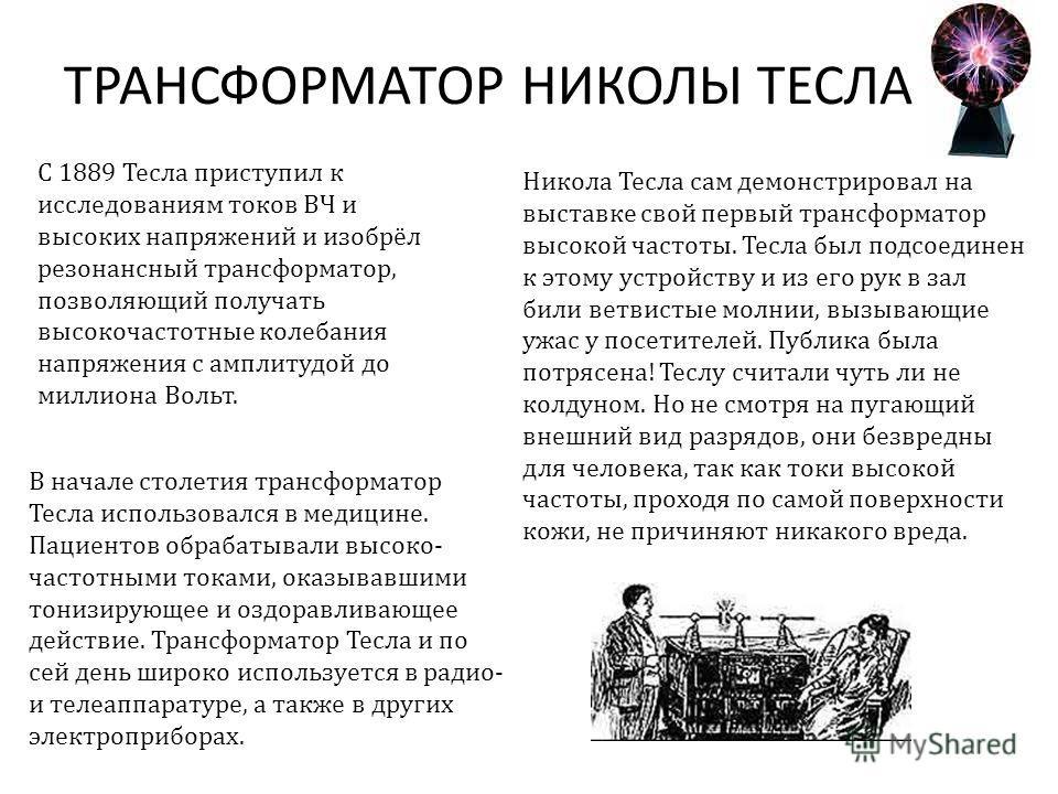 ТРАНСФОРМАТОР НИКОЛЫ ТЕСЛА С 1889 Тесла приступил к исследованиям токов ВЧ и высоких напряжений и изобрёл резонансный трансформатор, позволяющий получать высокочастотные колебания напряжения с амплитудой до миллиона Вольт. Никола Тесла сам демонстрир
