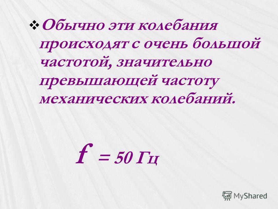 Обычно эти колебания происходят с очень большой частотой, значительно превышающей частоту механических колебаний. f = 50 Гц