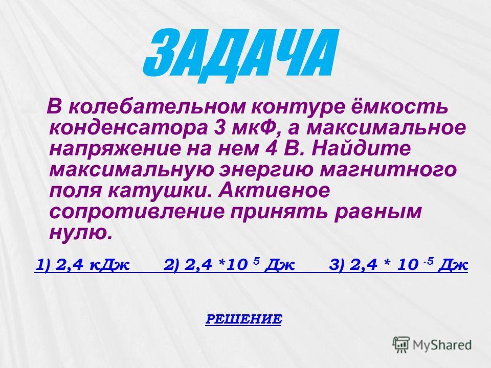 ЗАДАЧА В колебательном контуре ёмкость конденсатора 3 мкФ, а максимальное напряжение на нем 4 В. Найдите максимальную энергию магнитного поля катушки. Активное сопротивление принять равным нулю. 1) 2,4 кДж 2) 2,4 *10 5 Дж 3) 2,4 * 10 -5 Дж 1) 2,4 кДж