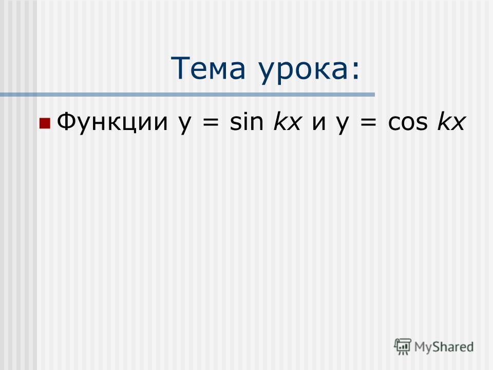 Тема урока: Функции y = sin kx и y = cos kx
