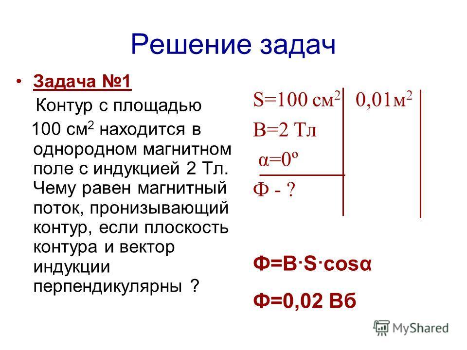 Решение задач Задача 1 Контур с площадью 100 см 2 находится в однородном магнитном поле с индукцией 2 Тл. Чему равен магнитный поток, пронизывающий контур, если плоскость контура и вектор индукции перпендикулярны ? S=100 см 2 0,01м 2 В=2 Тл α=0º Ф -
