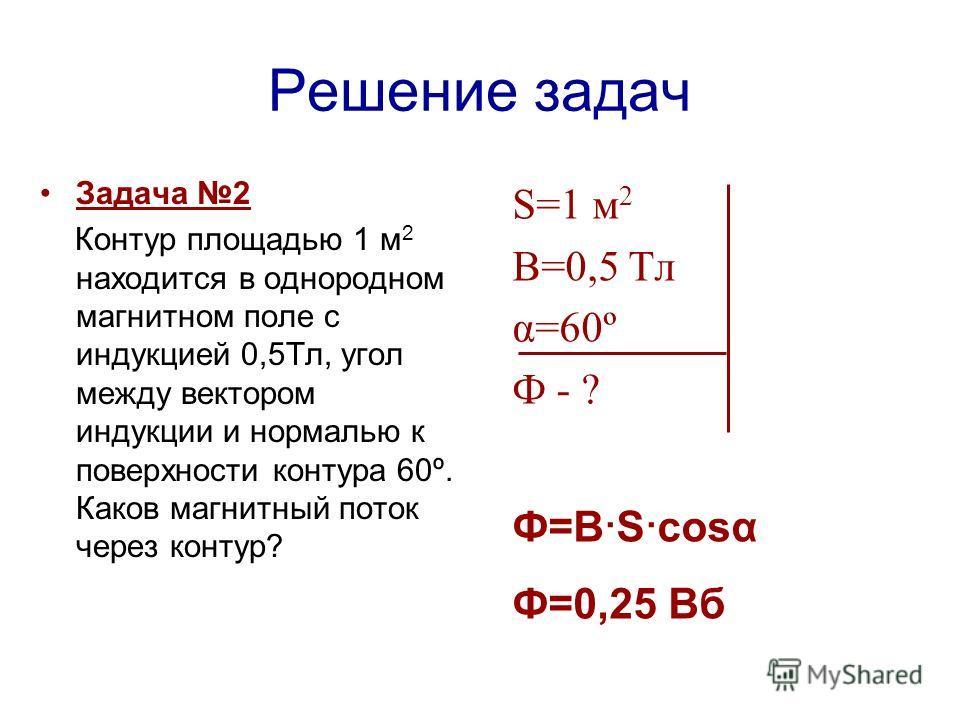 Решение задач Задача 2 Контур площадью 1 м 2 находится в однородном магнитном поле с индукцией 0,5Тл, угол между вектором индукции и нормалью к поверхности контура 60º. Каков магнитный поток через контур? S=1 м 2 В=0,5 Тл α=60º Ф - ? Ф=В · S · cosα Ф