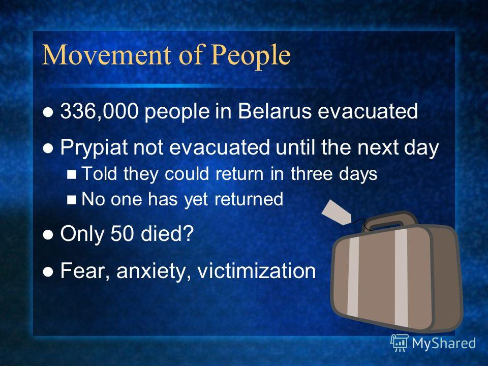 Movement of People 336,000 people in Belarus evacuated Prypiat not evacuated until the next day Told they could return in three days No one has yet returned Only 50 died? Fear, anxiety, victimization