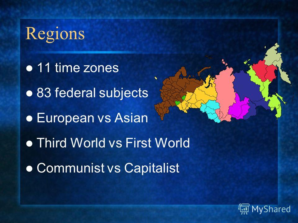 Regions 11 time zones 83 federal subjects European vs Asian Third World vs First World Communist vs Capitalist