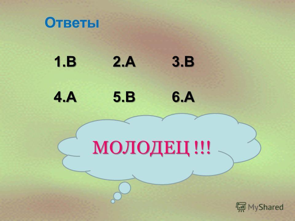 Ответы 1.В2.А3.В 4.А5.В6.А МОЛОДЕЦ !!!