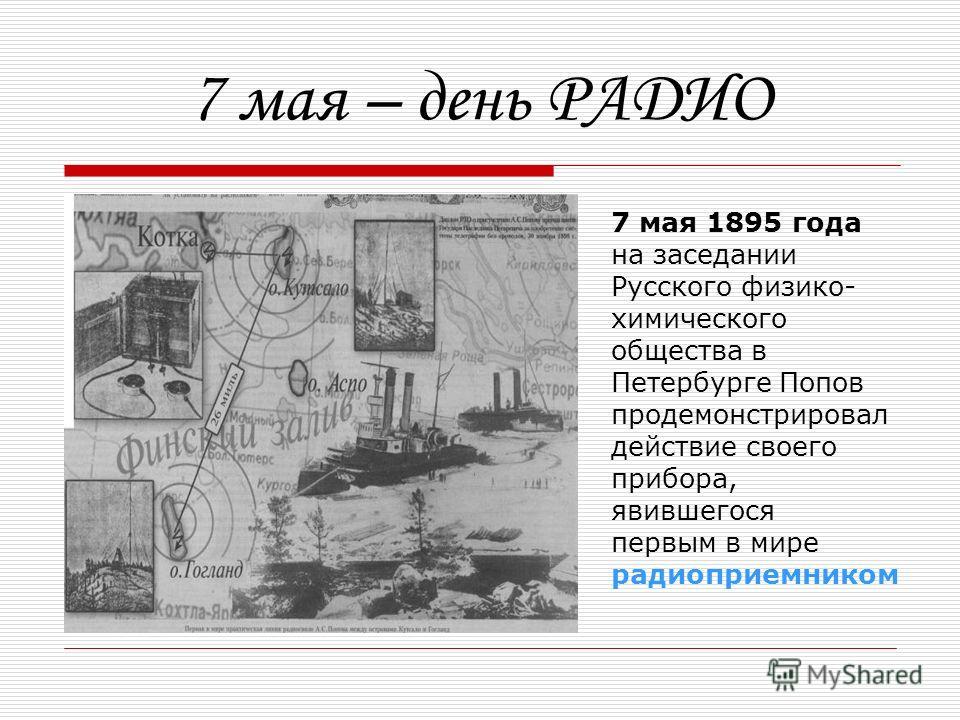 7 мая – день РАДИО 7 мая 1895 года на заседании Русского физико- химического общества в Петербурге Попов продемонстрировал действие своего прибора, явившегося первым в мире радиоприемником