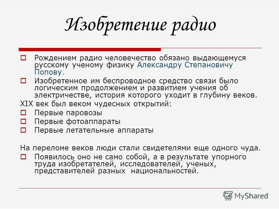 Изобретение радио Рождением радио человечество обязано выдающемуся русскому ученому физику Александру Степановичу Попову. Изобретенное им беспроводное средство связи было логическим продолжением и развитием учения об электричестве, история которого у