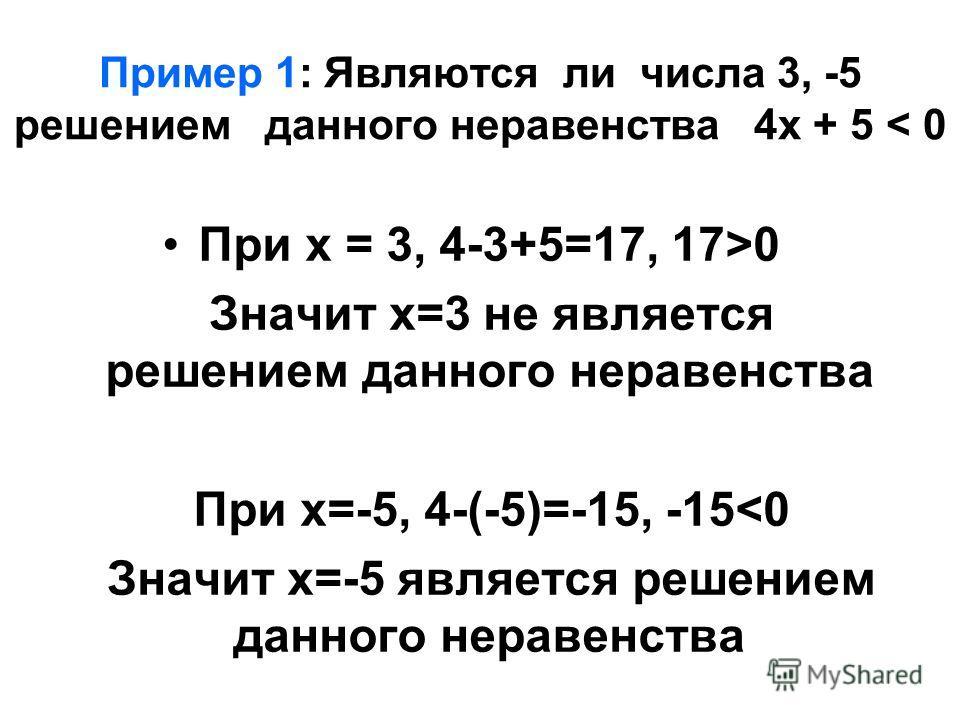 Пример 1: Являются ли числа 3, -5 решением данного неравенства 4х + 5 < 0 При х = 3, 4-3+5=17, 17>0 Значит х=3 не является решением данного неравенства При х=-5, 4-(-5)=-15, -15