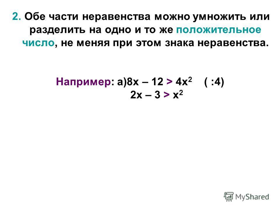 2. Обе части неравенства можно умножить или разделить на одно и то же положительное число, не меняя при этом знака неравенства. Например: а)8х – 12 > 4х 2 ( :4) 2х – 3 > х 2