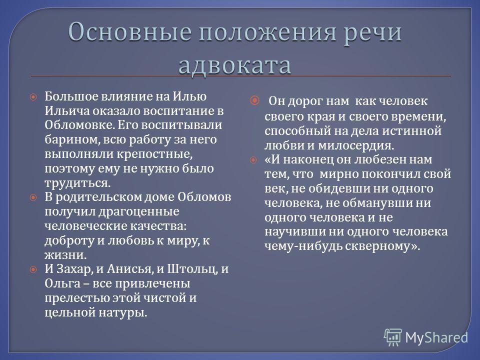 Большое влияние на Илью Ильича оказало воспитание в Обломовке. Его воспитывали барином, всю работу за него выполняли крепостные, поэтому ему не нужно было трудиться. В родительском доме Обломов получил драгоценные человеческие качества : доброту и лю