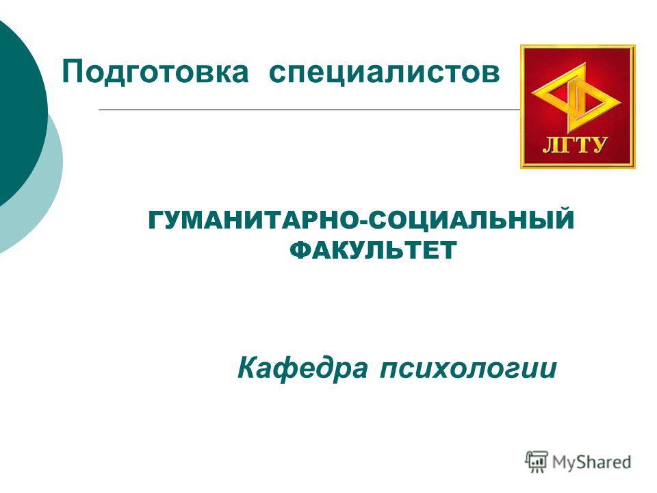 Подготовка специалистов ГУМАНИТАРНО-СОЦИАЛЬНЫЙ ФАКУЛЬТЕТ Кафедра психологии