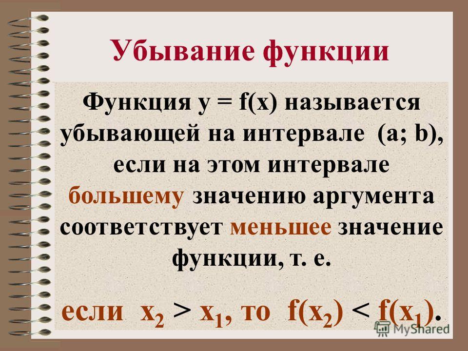 Убывание функции Функция y = f(x) называется убывающей на интервале (a; b), если на этом интервале большему значению аргумента соответствует меньшее значение функции, т. е. если x 2 > x 1, то f(x 2 ) < f(x 1 ).