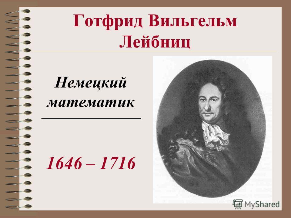 Готфрид Вильгельм Лейбниц Немецкий математик 1646 – 1716