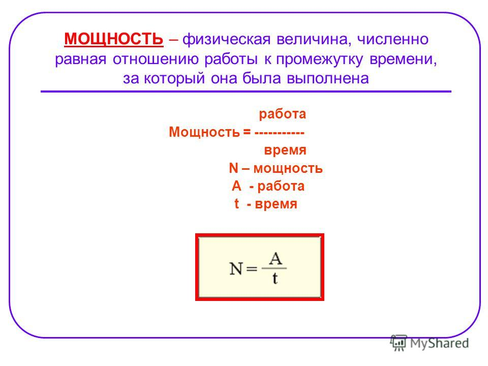 МОЩНОСТЬ – физическая величина, численно равная отношению работы к промежутку времени, за который она была выполнена работа Мощность = ----------- время N – мощность A - работа t - время