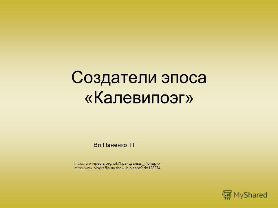 http://ru.wikipedia.org/wiki/Крейцвальд,_Фридрих http://www.biografija.ru/show_bio.aspx?id=128274 Создатели эпоса «Калевипоэг» Вл.Паненко,ТГ